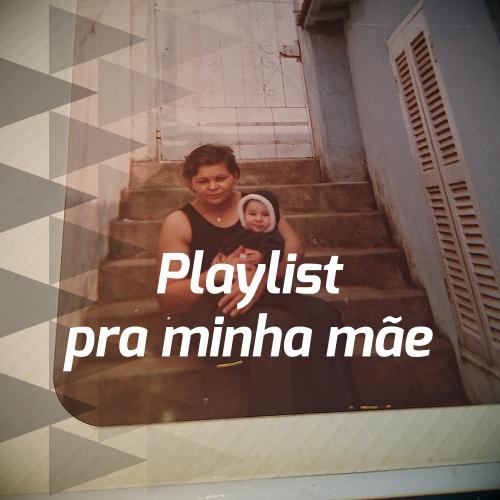 Playlist pra minha mãe
