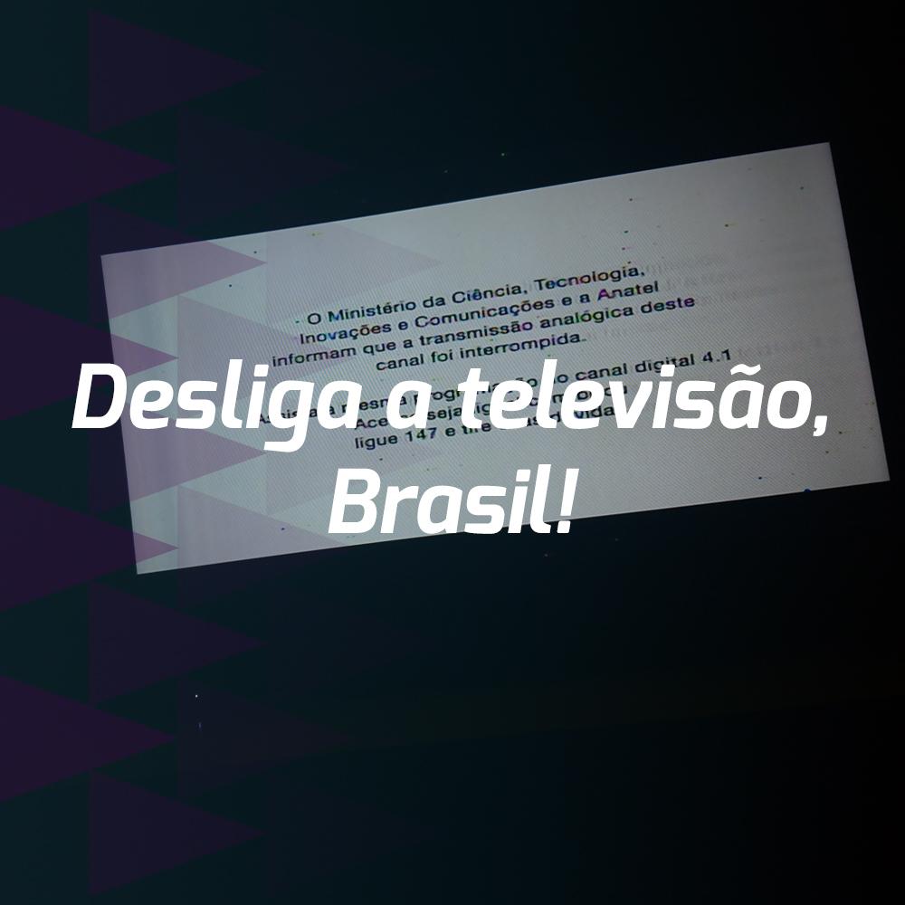 Desliga a televisão, Brasil!