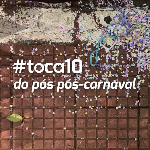#toca10 do pós pós-carnaval